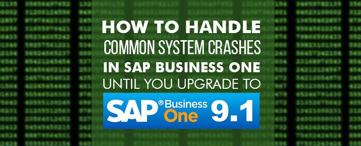 How to handle common system crashes in SAP Business One until you upgrade to SAP Business One 9.1