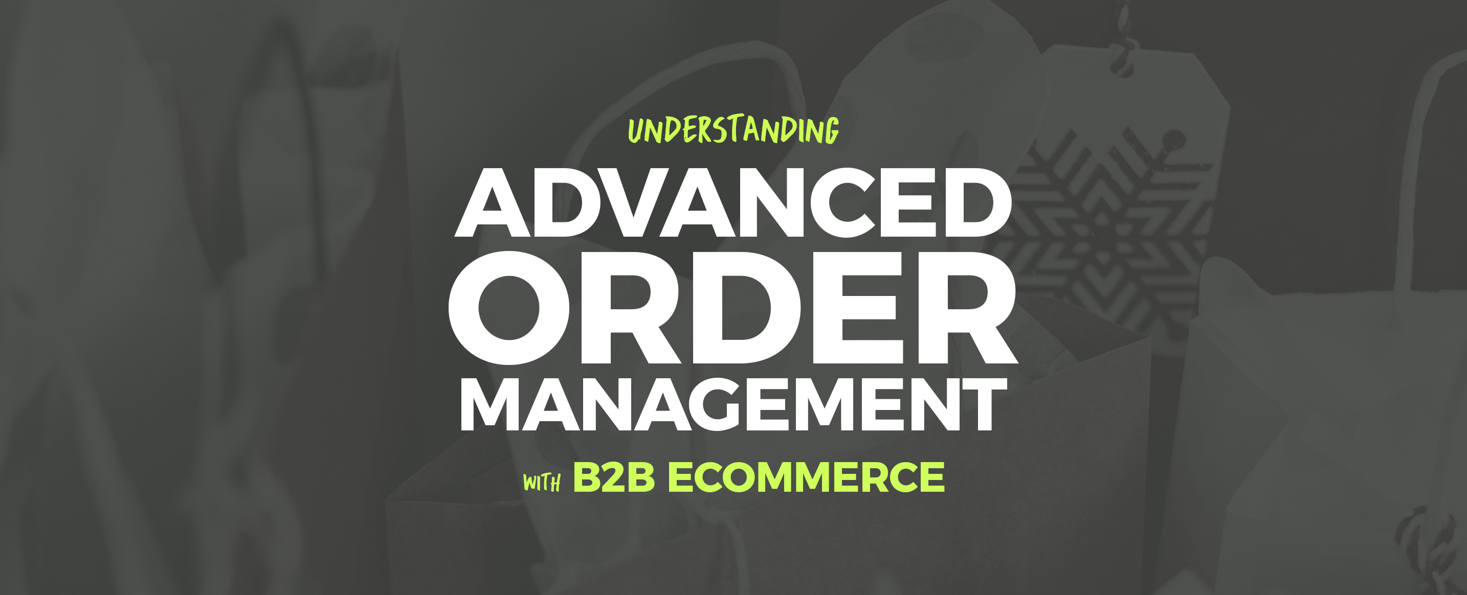 Understanding-Advanced-Order-Management-with-B2B-Ecommerce